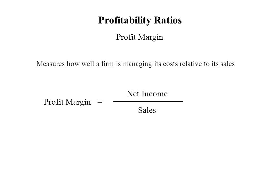 Profitability Ratios Profit Margin Measures how well a firm is managing its costs relative to its sales Profit Margin = Net Income Sales