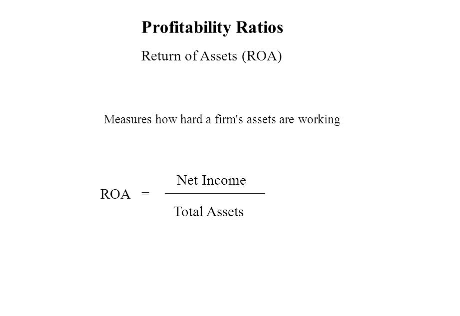 Profitability Ratios Return of Assets (ROA) Measures how hard a firm's assets are working ROA = Net Income Total Assets