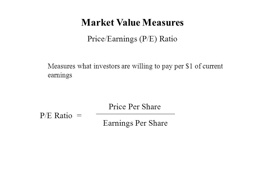 Market Value Measures Price/Earnings (P/E) Ratio Measures what investors are willing to pay per $1 of current earnings P/E Ratio = Price Per Share Ear
