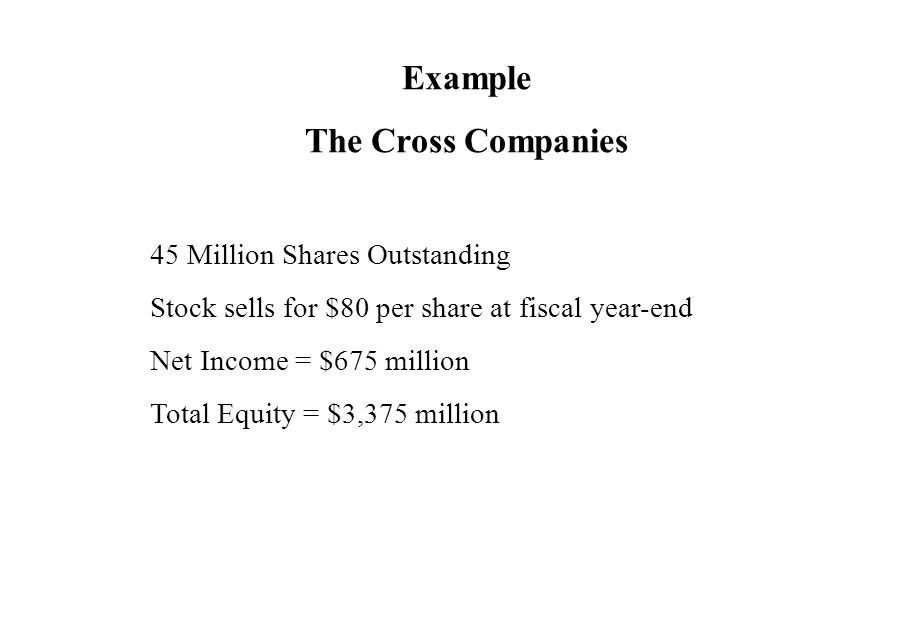 Example The Cross Companies 45 Million Shares Outstanding Stock sells for $80 per share at fiscal year-end Net Income = $675 million Total Equity = $3