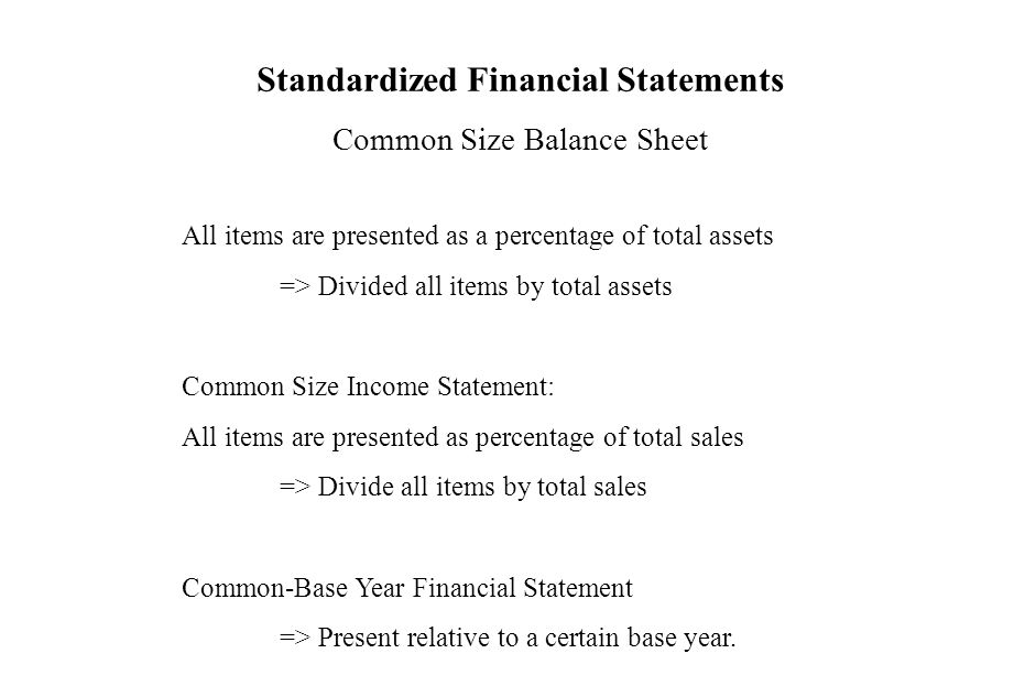Standardized Financial Statements Common Size Balance Sheet All items are presented as a percentage of total assets => Divided all items by total asse