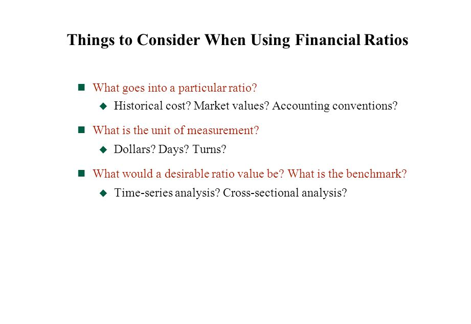 Things to Consider When Using Financial Ratios What goes into a particular ratio?  Historical cost? Market values? Accounting conventions? What is th