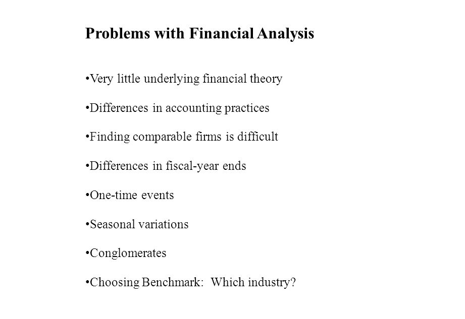 Problems with Financial Analysis Very little underlying financial theory Differences in accounting practices Finding comparable firms is difficult Dif