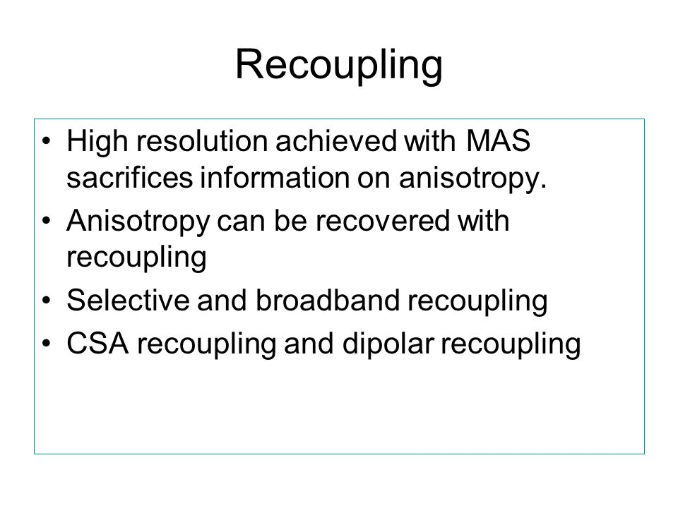 Recoupling High resolution achieved with MAS sacrifices information on anisotropy. Anisotropy can be recovered with recoupling Selective and broadband