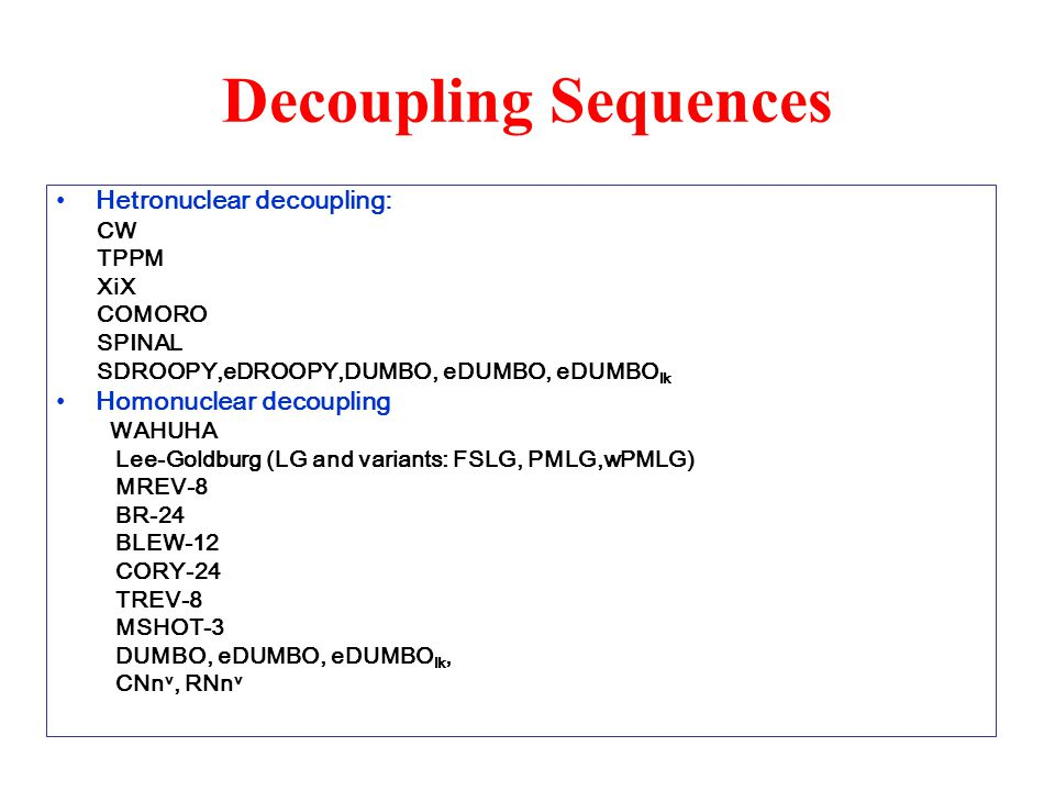 Decoupling Sequences Hetronuclear decoupling: CW TPPM XiX COMORO SPINAL SDROOPY,eDROOPY,DUMBO, eDUMBO, eDUMBO lk Homonuclear decoupling WAHUHA Lee-Gol