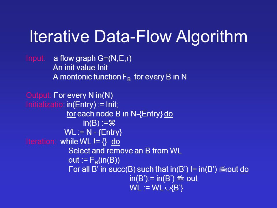 Iterative Data-Flow Algorithm Input: a flow graph G=(N,E,r) An init value Init A montonic function F B for every B in N Output:For every N in(N) Initializatio: in(Entry) := Init; for each node B in N-{Entry} do in(B) :=  WL := N - {Entry} Iteration: while WL != {} do Select and remove an B from WL out := F B (in(B)) For all B' in succ(B) such that in(B') != in(B')  out do in(B'):= in(B')  out WL := WL  {B'}