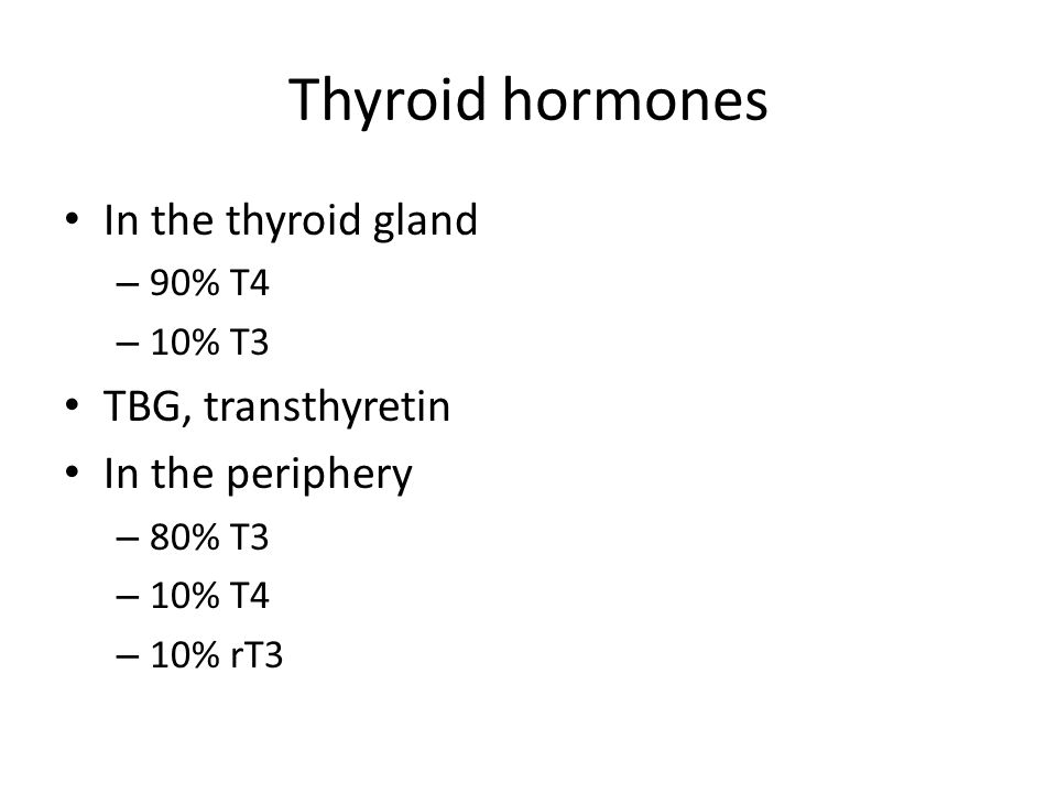 Thyroid hormones In the thyroid gland – 90% T4 – 10% T3 TBG, transthyretin In the periphery – 80% T3 – 10% T4 – 10% rT3