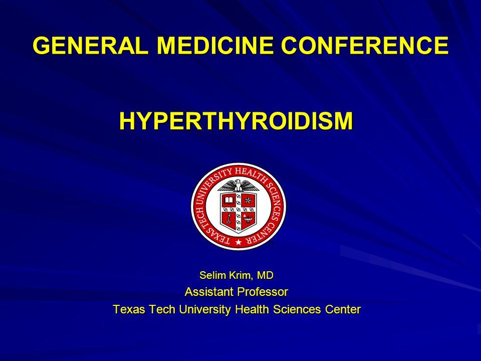 GENERAL MEDICINE CONFERENCE HYPERTHYROIDISM Selim Krim, MD Assistant Professor Texas Tech University Health Sciences Center