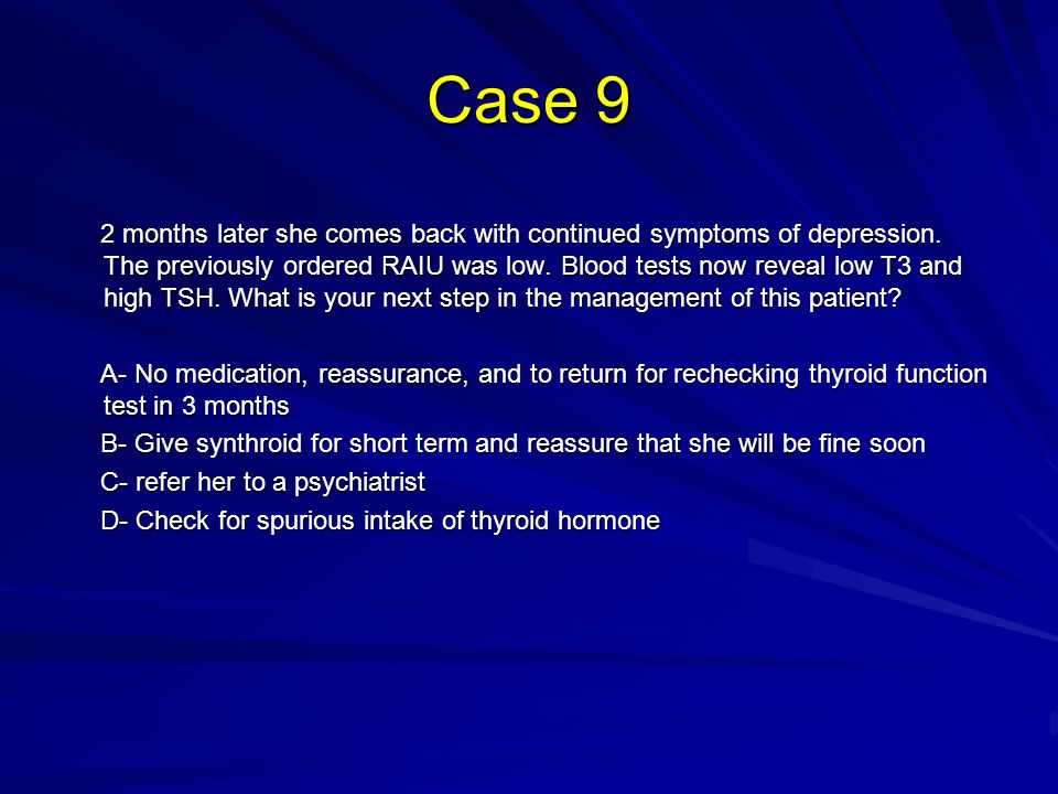 Case 9 2 months later she comes back with continued symptoms of depression.