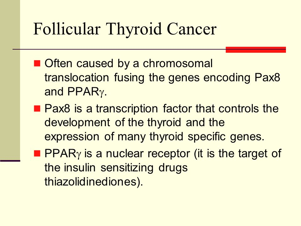 Follicular Thyroid Cancer Often caused by a chromosomal translocation fusing the genes encoding Pax8 and PPAR .