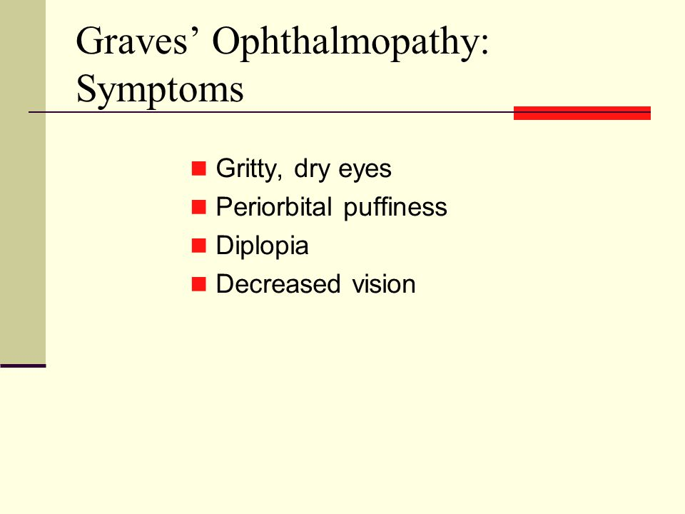 Graves' Ophthalmopathy: Symptoms Gritty, dry eyes Periorbital puffiness Diplopia Decreased vision