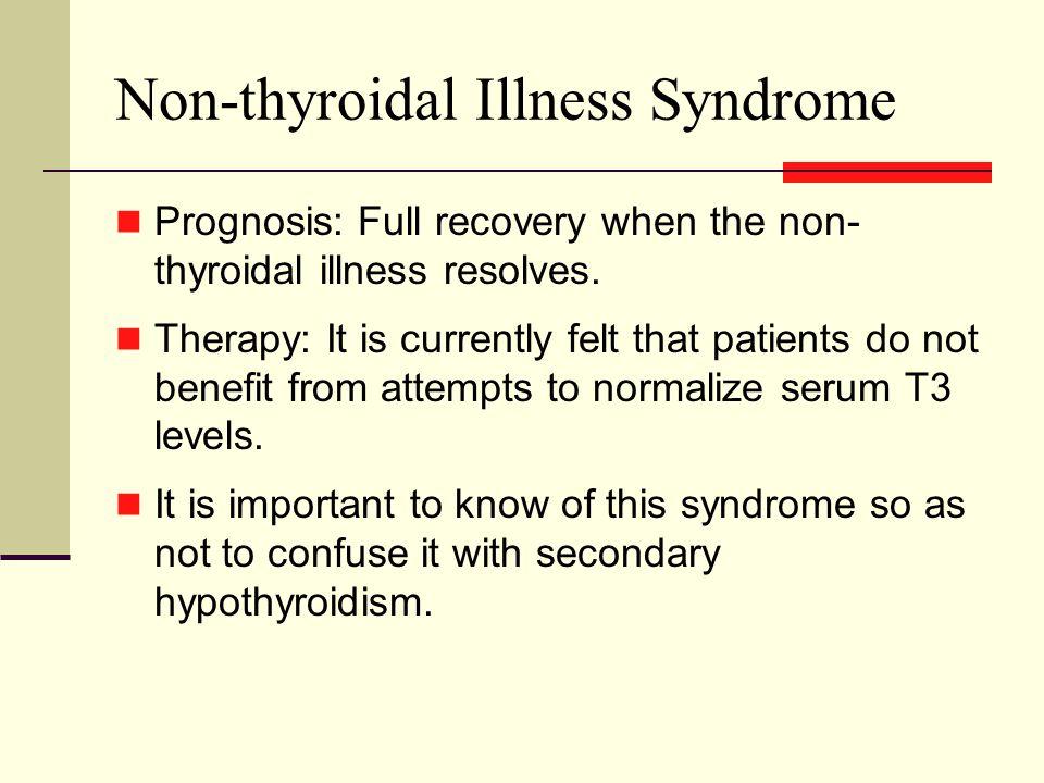 Non-thyroidal Illness Syndrome Prognosis: Full recovery when the non- thyroidal illness resolves.