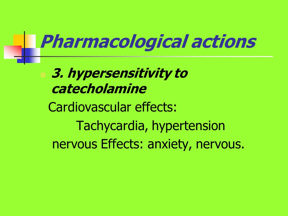 Pharmacological actions 3. hypersensitivity to catecholamine Cardiovascular effects: Tachycardia, hypertension nervous Effects: anxiety, nervous.