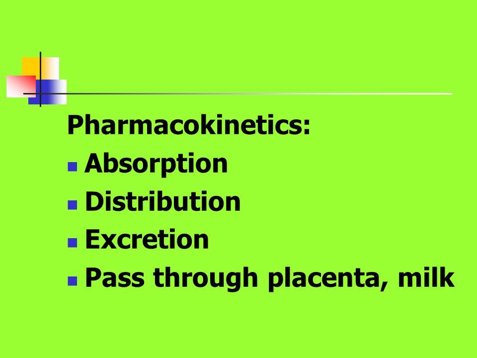 Pharmacokinetics: Absorption Distribution Excretion Pass through placenta, milk