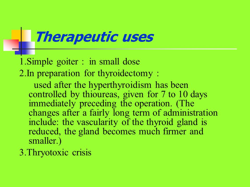 Therapeutic uses 1.Simple goiter : in small dose 2.In preparation for thyroidectomy : used after the hyperthyroidism has been controlled by thioureas,