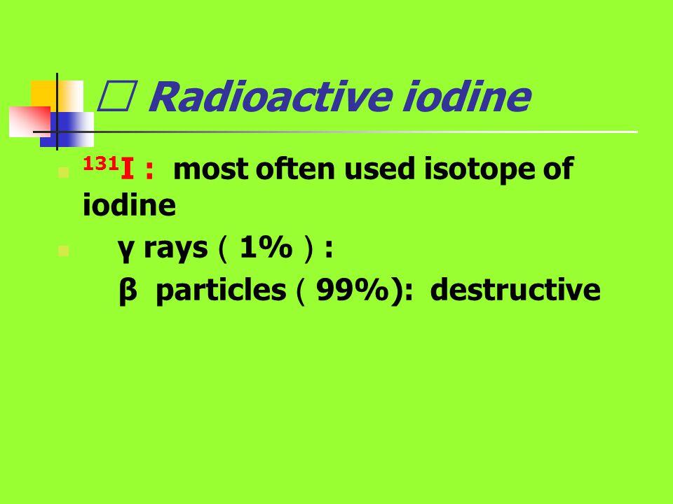 Ⅲ Radioactive iodine 131 I : most often used isotope of iodine γ rays ( 1% ) : β particles ( 99%): destructive