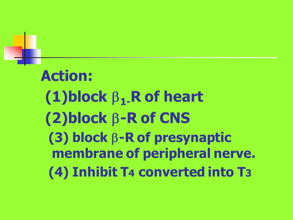 Action: (1)block  1- R of heart (2)block  -R of CNS (3) block  -R of presynaptic membrane of peripheral nerve. (4) Inhibit T 4 converted into T 3