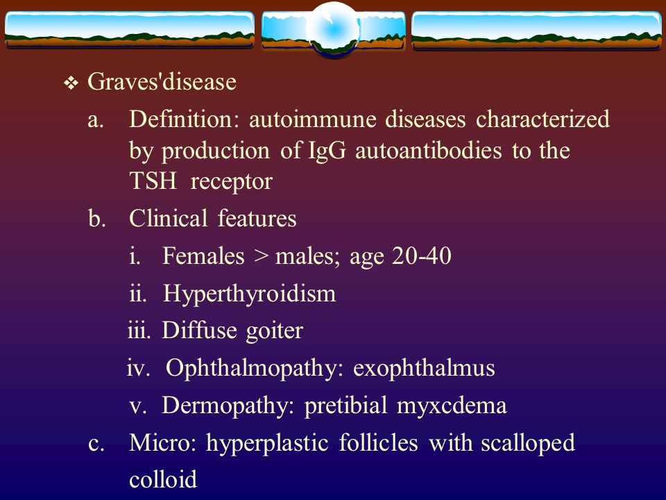  Graves'disease a. Definition: autoimmune diseases characterized by production of IgG autoantibodies to the TSH receptor b. Clinical features i. Fema