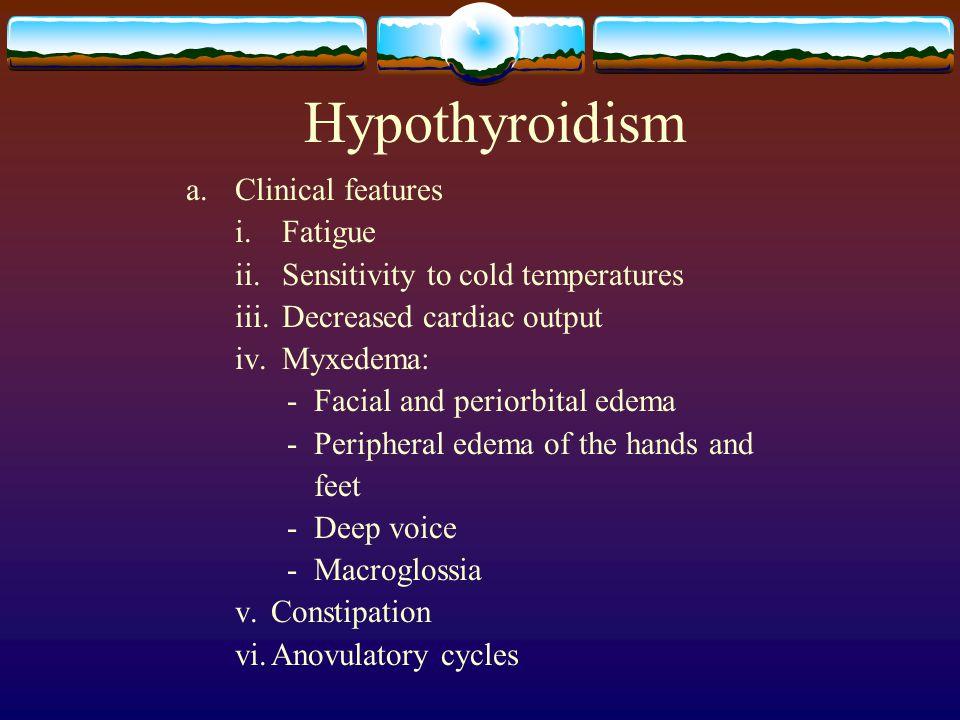 Hypothyroidism a. Clinical features i.Fatigue ii. Sensitivity to cold temperatures iii.Decreased cardiac output iv. Myxedema: - Facial and periorbital