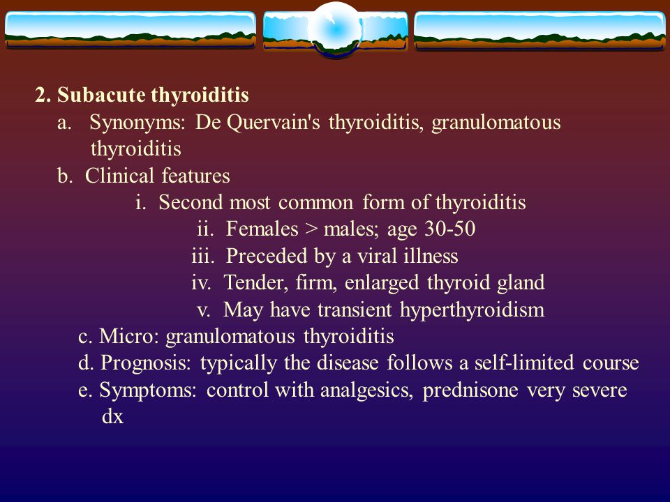 2. Subacute thyroiditis a. Synonyms: De Quervain's thyroiditis, granulomatous thyroiditis b. Clinical features i. Second most common form of thyroidit
