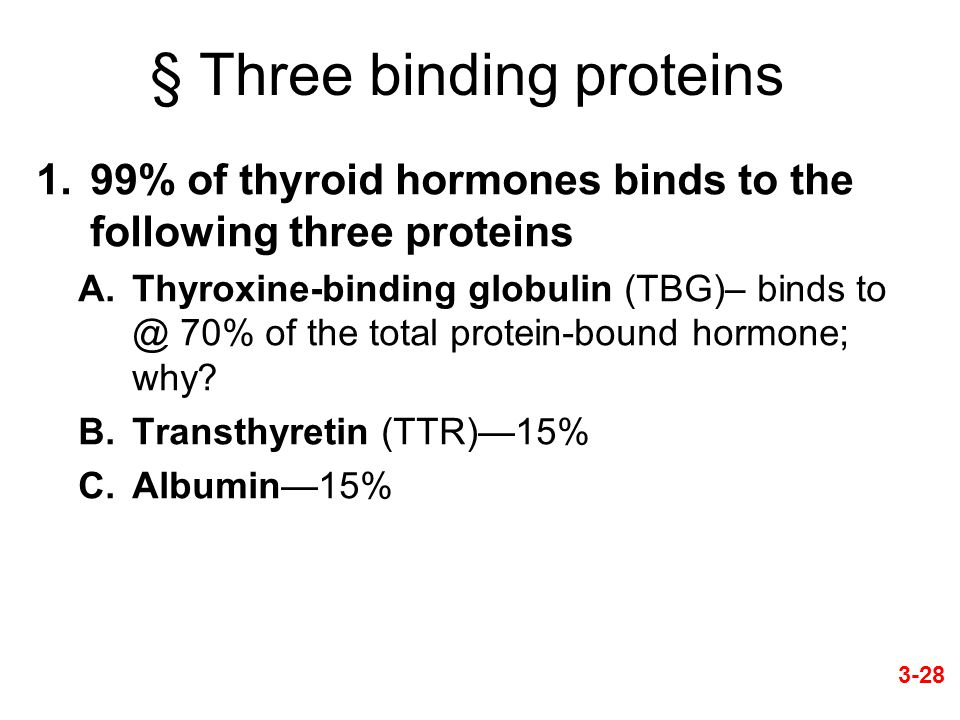 § Three binding proteins 1.99% of thyroid hormones binds to the following three proteins A.Thyroxine-binding globulin (TBG)– binds to @ 70% of the total protein-bound hormone; why.
