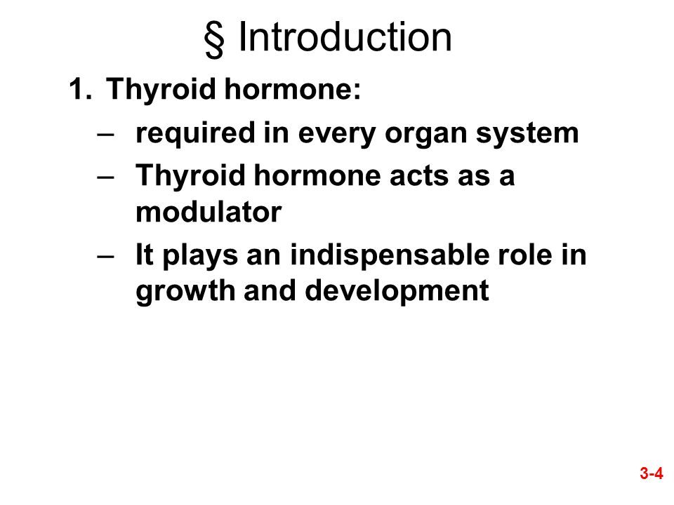 § Introduction 1.Thyroid hormone: –required in every organ system –Thyroid hormone acts as a modulator –It plays an indispensable role in growth and development 3-4