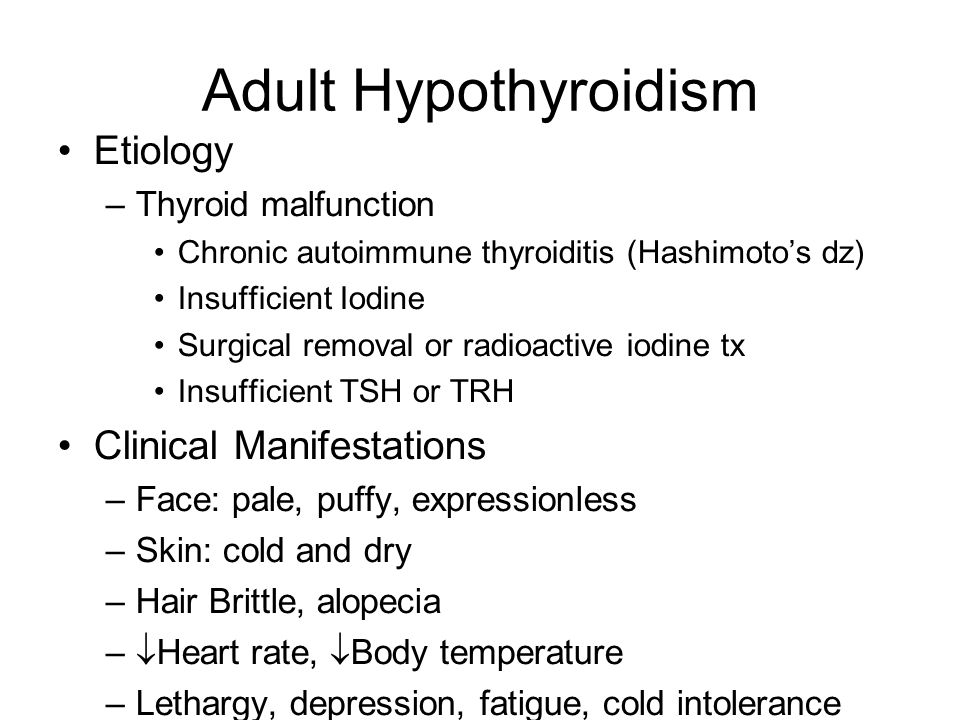 Adult Hypothyroidism Etiology –Thyroid malfunction Chronic autoimmune thyroiditis (Hashimoto's dz) Insufficient Iodine Surgical removal or radioactive iodine tx Insufficient TSH or TRH Clinical Manifestations –Face: pale, puffy, expressionless –Skin: cold and dry –Hair Brittle, alopecia –  Heart rate,  Body temperature –Lethargy, depression, fatigue, cold intolerance