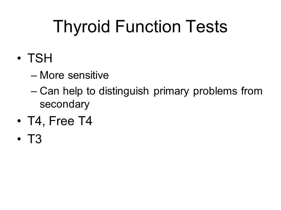 Thyroid Function Tests TSH –More sensitive –Can help to distinguish primary problems from secondary T4, Free T4 T3