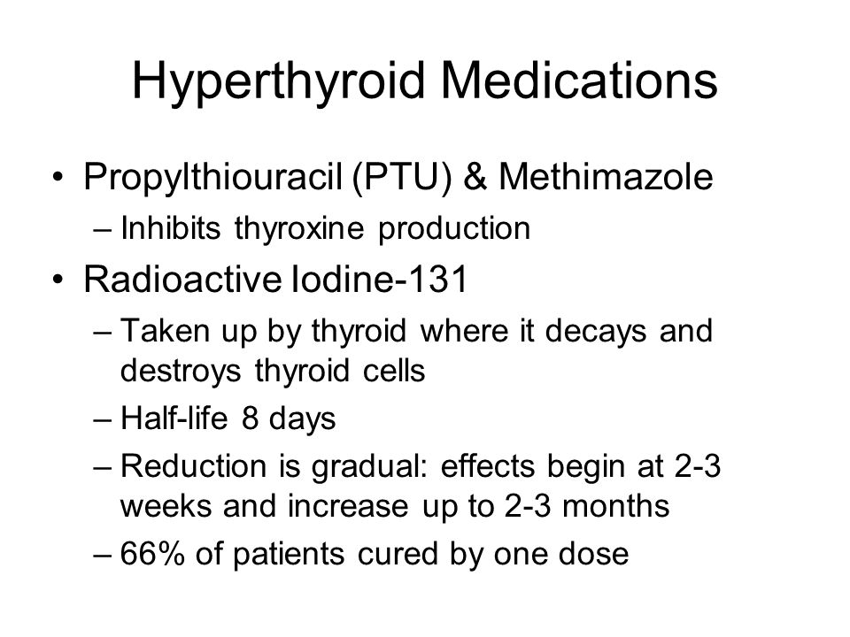 Hyperthyroid Medications Propylthiouracil (PTU) & Methimazole –Inhibits thyroxine production Radioactive Iodine-131 –Taken up by thyroid where it decays and destroys thyroid cells –Half-life 8 days –Reduction is gradual: effects begin at 2-3 weeks and increase up to 2-3 months –66% of patients cured by one dose