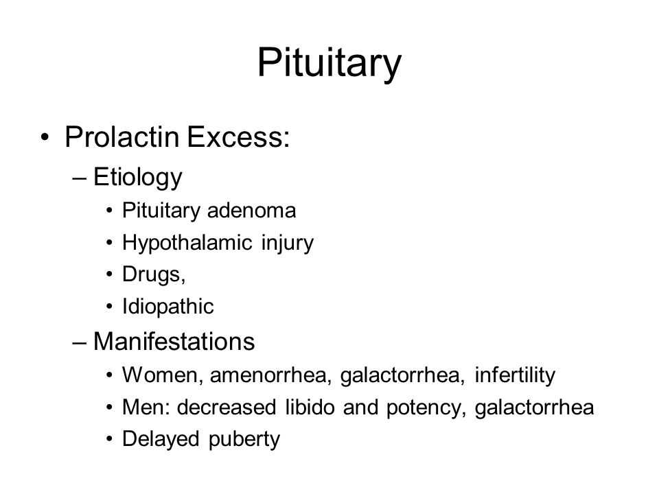 Pituitary Prolactin Excess: –Etiology Pituitary adenoma Hypothalamic injury Drugs, Idiopathic –Manifestations Women, amenorrhea, galactorrhea, infertility Men: decreased libido and potency, galactorrhea Delayed puberty