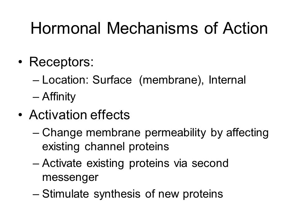 Hormonal Mechanisms of Action Receptors: –Location: Surface (membrane), Internal –Affinity Activation effects –Change membrane permeability by affecting existing channel proteins –Activate existing proteins via second messenger –Stimulate synthesis of new proteins