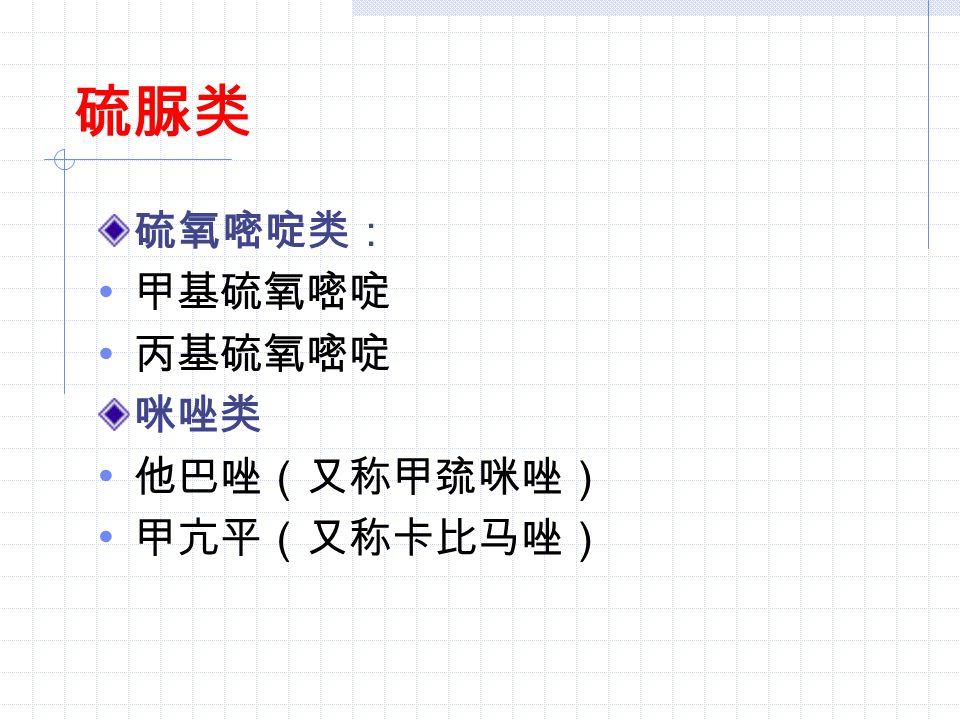 硫脲类 硫氧嘧啶类: 甲基硫氧嘧啶 丙基硫氧嘧啶 咪唑类 他巴唑(又称甲巯咪唑) 甲亢平(又称卡比马唑)