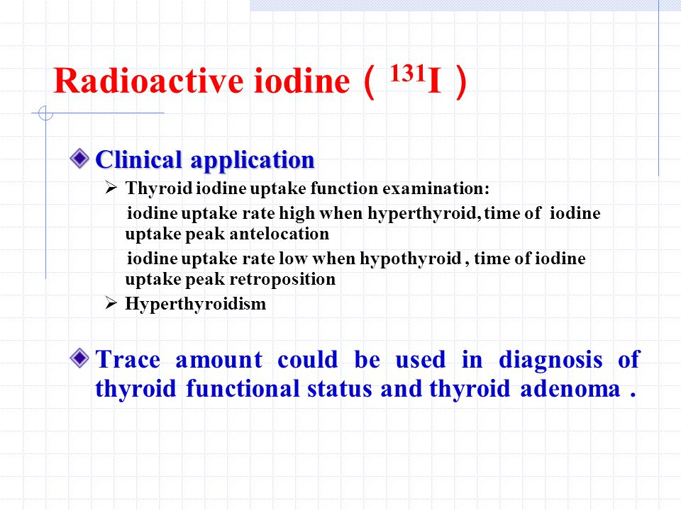 Radioactive iodine ( 131 I ) Clinical application  Thyroid iodine uptake function examination: iodine uptake rate high when hyperthyroid, time of iodine uptake peak antelocation iodine uptake rate low when hypothyroid, time of iodine uptake peak retroposition  Hyperthyroidism Trace amount could be used in diagnosis of thyroid functional status and thyroid adenoma.