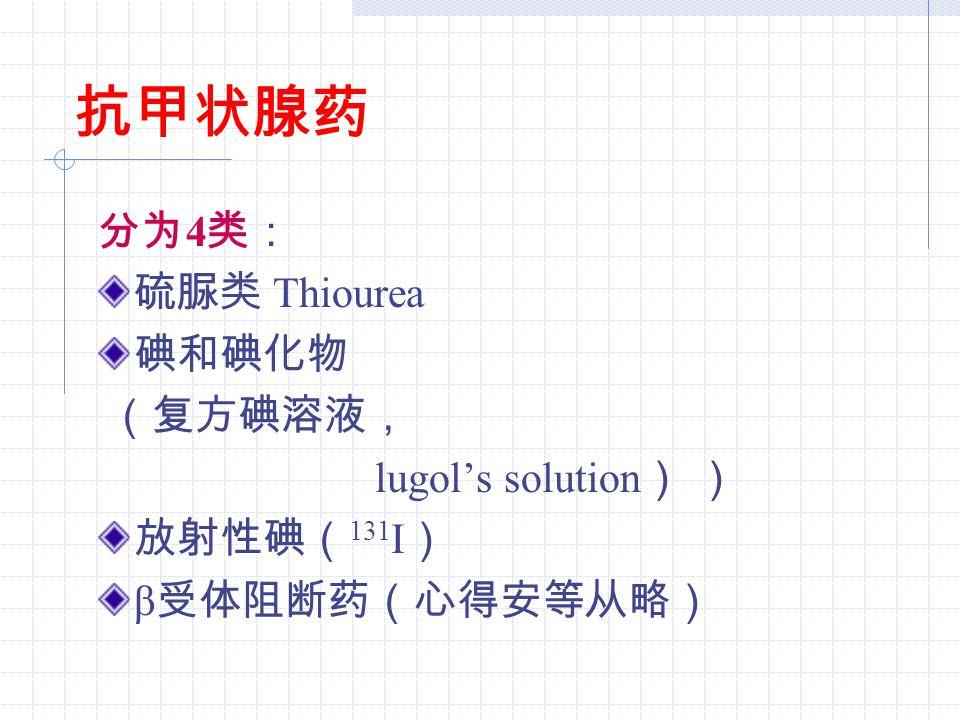 抗甲状腺药 分为 4 类: 硫脲类 Thiourea 碘和碘化物 (复方碘溶液, lugol's solution ) ) 放射性碘( 131 I ) β 受体阻断药(心得安等从略)
