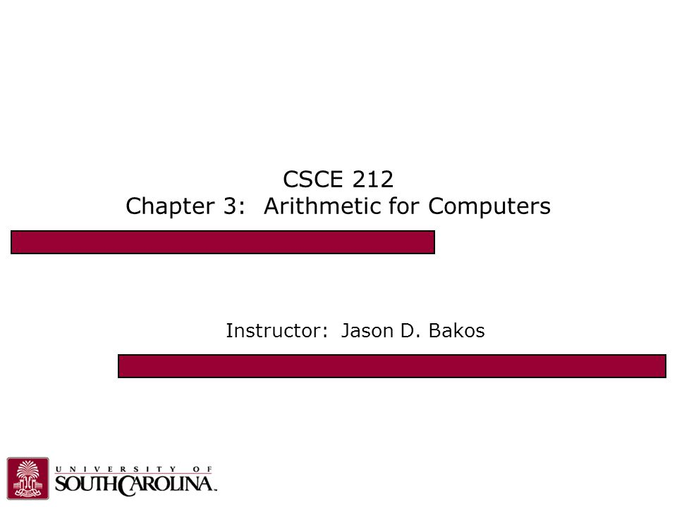CSCE 212 Chapter 3: Arithmetic for Computers Instructor: Jason D. Bakos