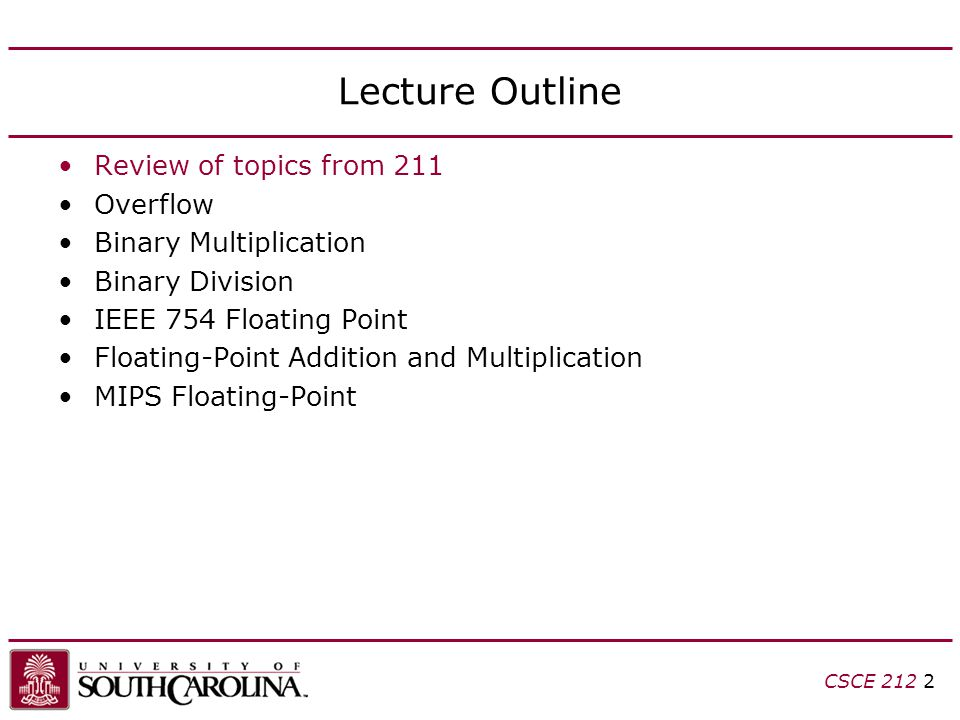 CSCE 212 2 Lecture Outline Review of topics from 211 Overflow Binary Multiplication Binary Division IEEE 754 Floating Point Floating-Point Addition an