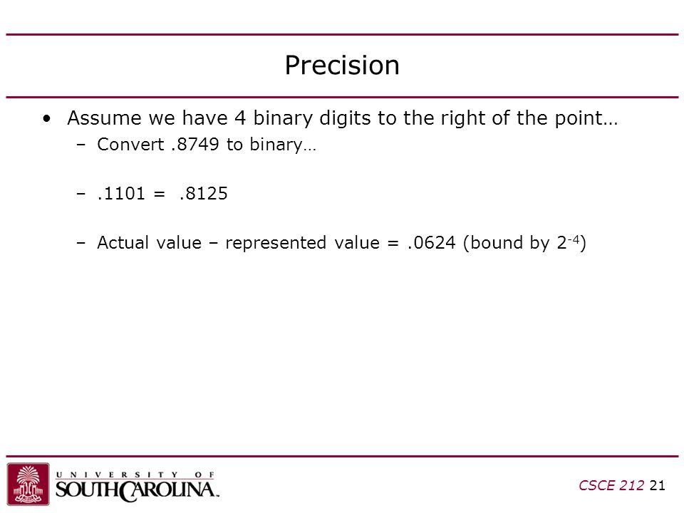 CSCE 212 21 Precision Assume we have 4 binary digits to the right of the point… –Convert.8749 to binary… –.1101 =.8125 –Actual value – represented value =.0624 (bound by 2 -4 )