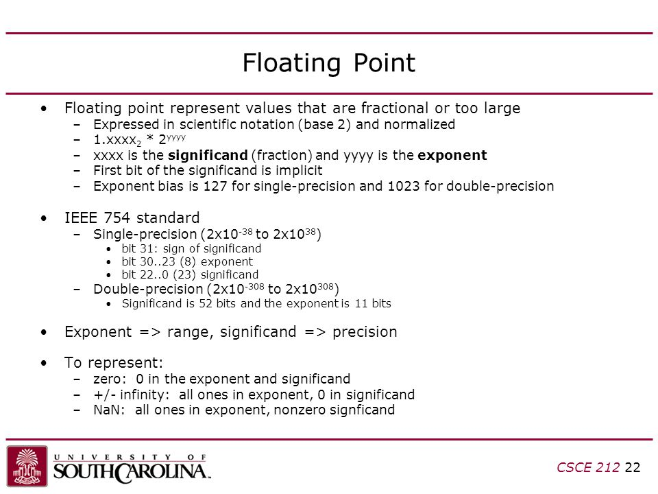 CSCE 212 22 Floating Point Floating point represent values that are fractional or too large –Expressed in scientific notation (base 2) and normalized –1.xxxx 2 * 2 yyyy –xxxx is the significand (fraction) and yyyy is the exponent –First bit of the significand is implicit –Exponent bias is 127 for single-precision and 1023 for double-precision IEEE 754 standard –Single-precision (2x10 -38 to 2x10 38 ) bit 31: sign of significand bit 30..23 (8) exponent bit 22..0 (23) significand –Double-precision (2x10 -308 to 2x10 308 ) Significand is 52 bits and the exponent is 11 bits Exponent => range, significand => precision To represent: –zero: 0 in the exponent and significand –+/- infinity: all ones in exponent, 0 in significand –NaN: all ones in exponent, nonzero signficand