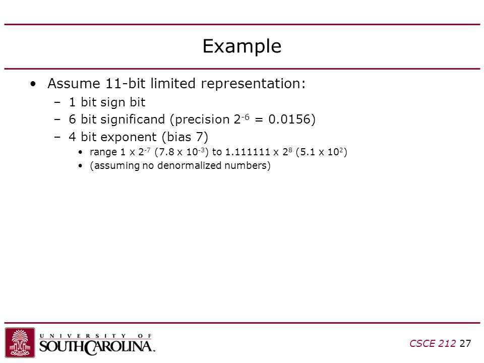 CSCE 212 27 Example Assume 11-bit limited representation: –1 bit sign bit –6 bit significand (precision 2 -6 = 0.0156) –4 bit exponent (bias 7) range 1 x 2 -7 (7.8 x 10 -3 ) to 1.111111 x 2 8 (5.1 x 10 2 ) (assuming no denormalized numbers)