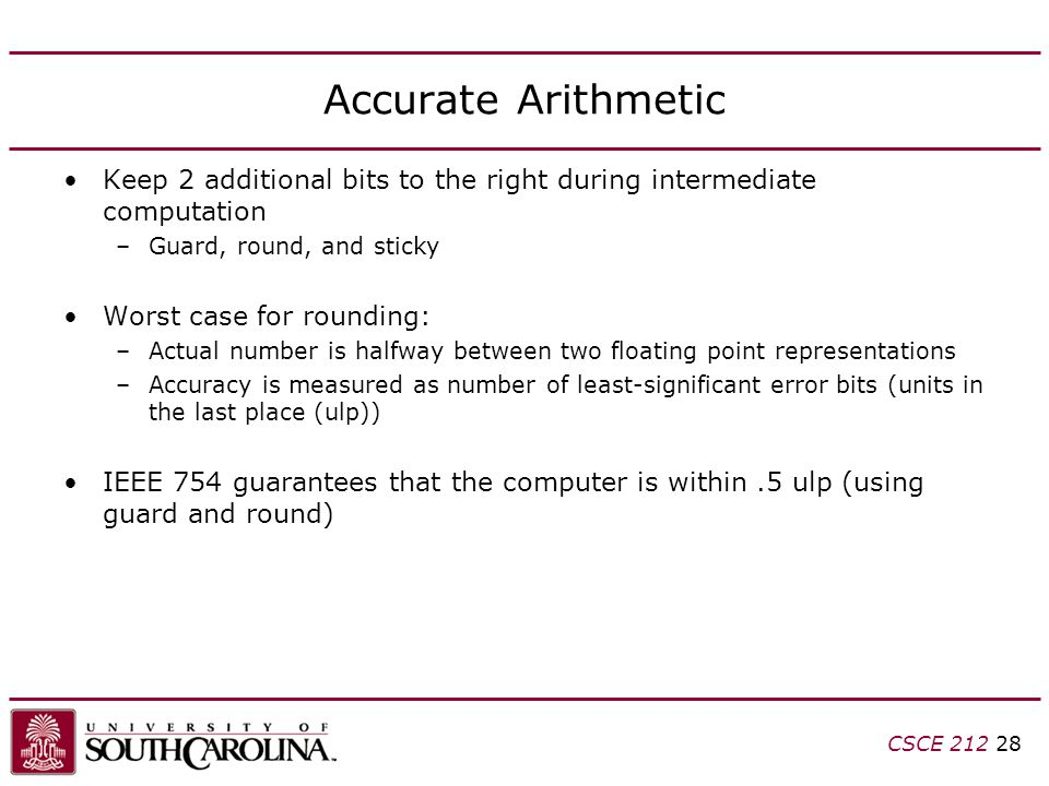 CSCE 212 28 Accurate Arithmetic Keep 2 additional bits to the right during intermediate computation –Guard, round, and sticky Worst case for rounding: –Actual number is halfway between two floating point representations –Accuracy is measured as number of least-significant error bits (units in the last place (ulp)) IEEE 754 guarantees that the computer is within.5 ulp (using guard and round)