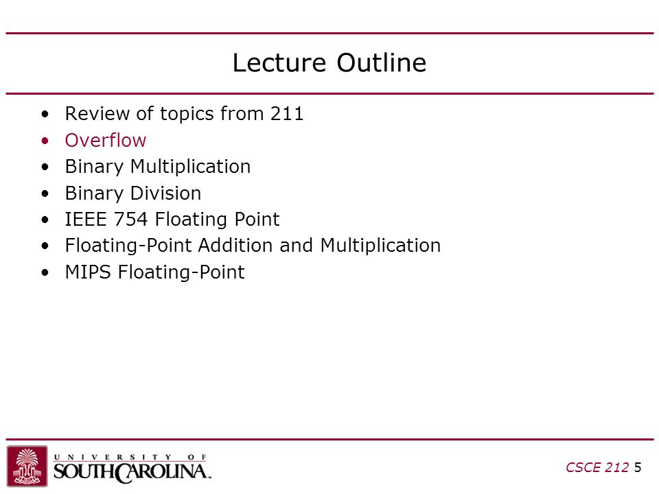 CSCE 212 5 Lecture Outline Review of topics from 211 Overflow Binary Multiplication Binary Division IEEE 754 Floating Point Floating-Point Addition an