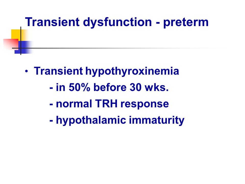 Transient dysfunction - preterm Transient hypothyroxinemia - in 50% before 30 wks. - normal TRH response - hypothalamic immaturity