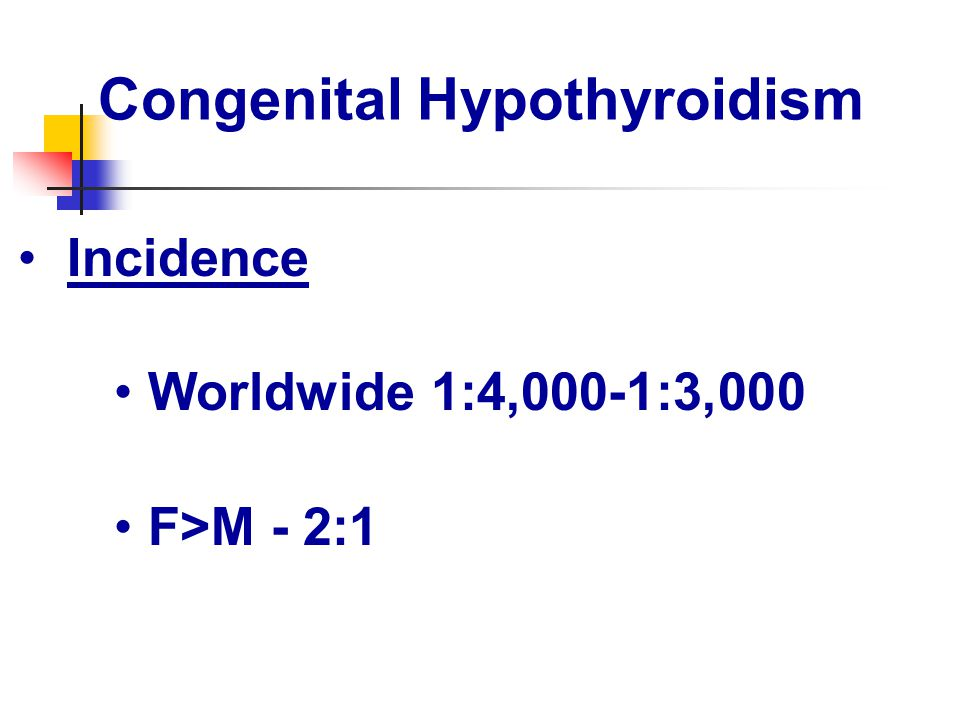 Congenital Hypothyroidism Incidence Worldwide 1:4,000-1:3,000 F>M - 2:1