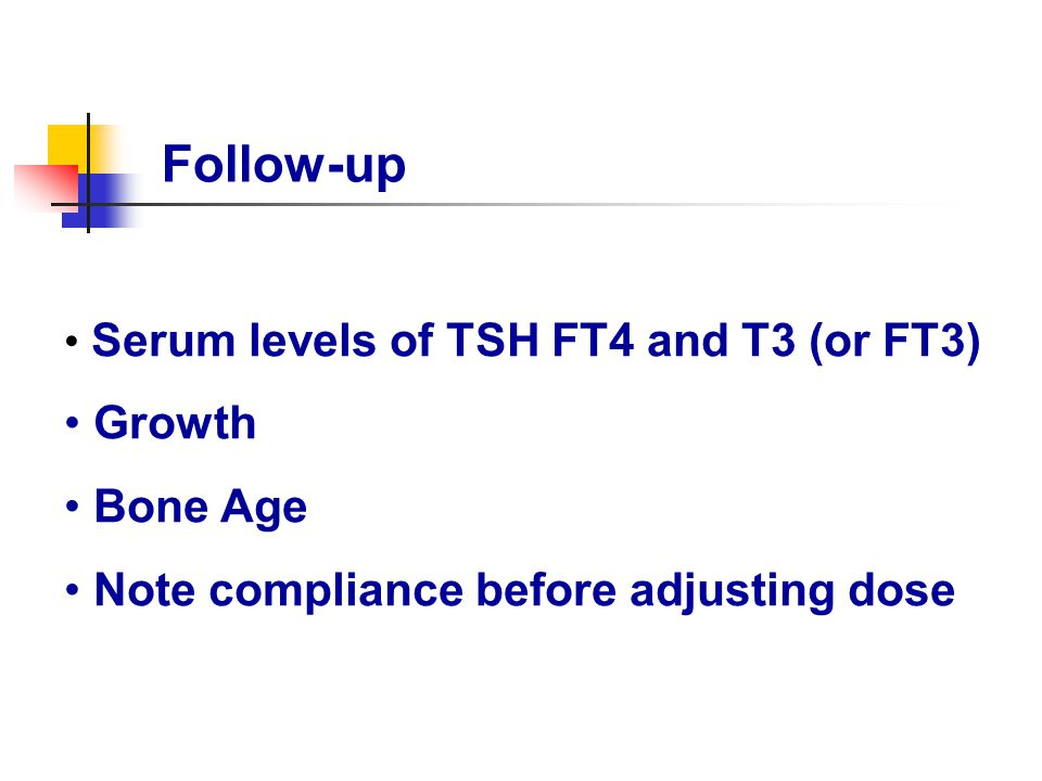 Follow-up Serum levels of TSH FT4 and T3 (or FT3) Growth Bone Age Note compliance before adjusting dose