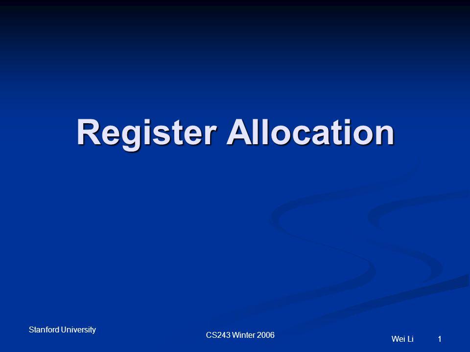 Stanford University CS243 Winter 2006 Wei Li 1 Register Allocation