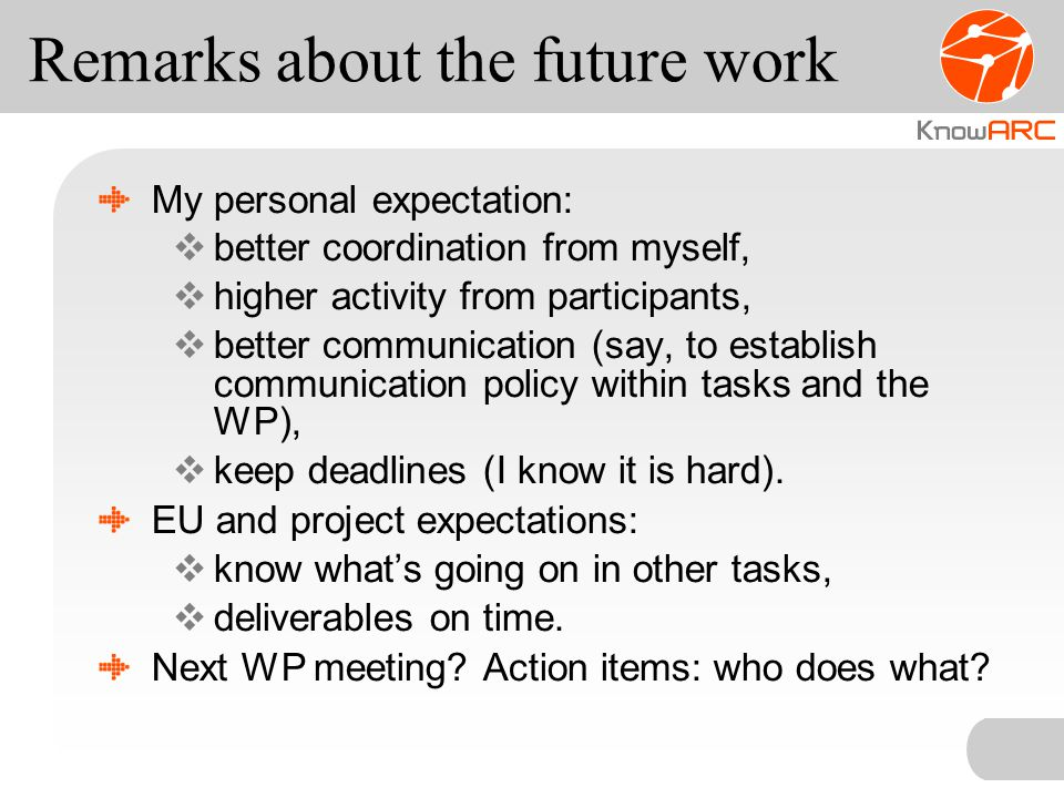 Remarks about the future work My personal expectation:  better coordination from myself,  higher activity from participants,  better communication (say, to establish communication policy within tasks and the WP),  keep deadlines (I know it is hard).