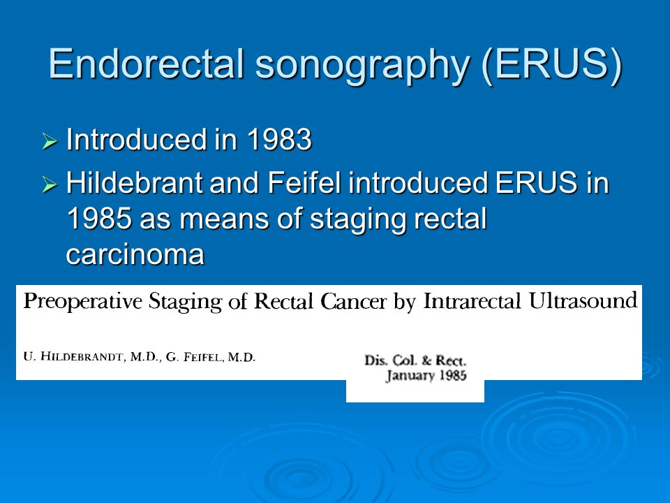 Endorectal sonography (ERUS)  Introduced in 1983  Hildebrant and Feifel introduced ERUS in 1985 as means of staging rectal carcinoma