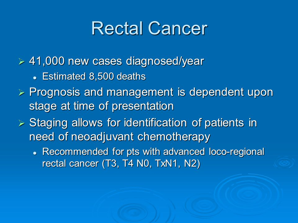 Rectal Cancer  41,000 new cases diagnosed/year Estimated 8,500 deaths Estimated 8,500 deaths  Prognosis and management is dependent upon stage at time of presentation  Staging allows for identification of patients in need of neoadjuvant chemotherapy Recommended for pts with advanced loco-regional rectal cancer (T3, T4 N0, TxN1, N2) Recommended for pts with advanced loco-regional rectal cancer (T3, T4 N0, TxN1, N2)
