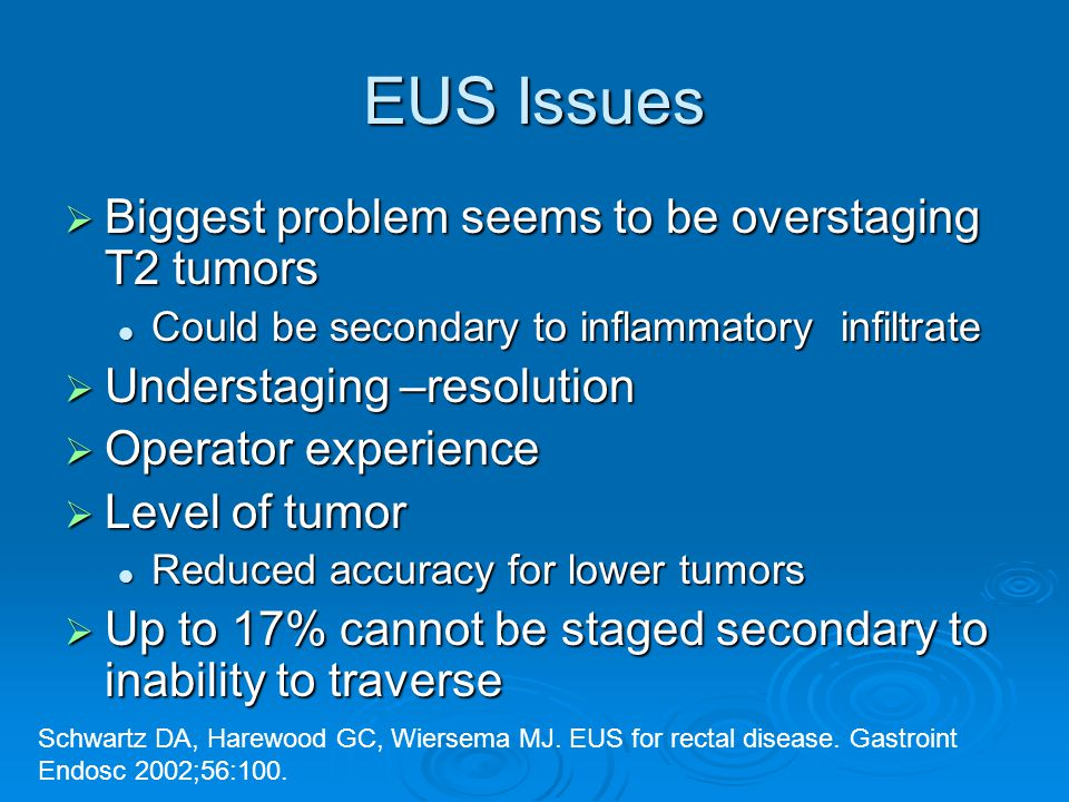 EUS Issues  Biggest problem seems to be overstaging T2 tumors Could be secondary to inflammatory infiltrate Could be secondary to inflammatory infiltrate  Understaging –resolution  Operator experience  Level of tumor Reduced accuracy for lower tumors Reduced accuracy for lower tumors  Up to 17% cannot be staged secondary to inability to traverse Schwartz DA, Harewood GC, Wiersema MJ.
