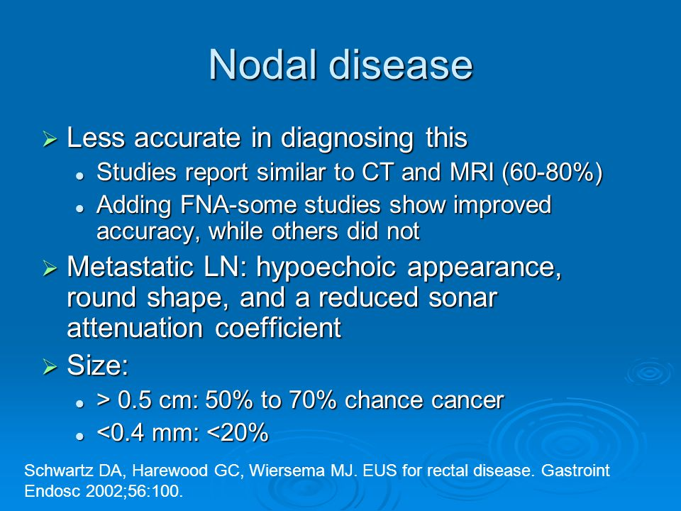 Nodal disease  Less accurate in diagnosing this Studies report similar to CT and MRI (60-80%) Studies report similar to CT and MRI (60-80%) Adding FNA-some studies show improved accuracy, while others did not Adding FNA-some studies show improved accuracy, while others did not  Metastatic LN: hypoechoic appearance, round shape, and a reduced sonar attenuation coefficient  Size: > 0.5 cm: 50% to 70% chance cancer > 0.5 cm: 50% to 70% chance cancer <0.4 mm: <20% <0.4 mm: <20% Schwartz DA, Harewood GC, Wiersema MJ.